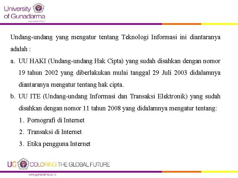Undang-undang yang mengatur tentang Teknologi Informasi ini diantaranya adalah : a. UU HAKI (Undang-undang