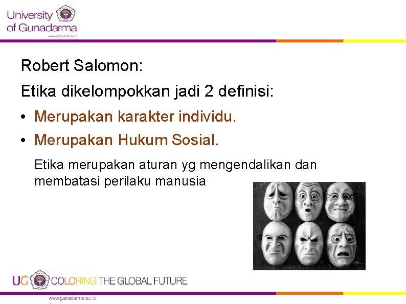 Robert Salomon: Etika dikelompokkan jadi 2 definisi: • Merupakan karakter individu. • Merupakan Hukum