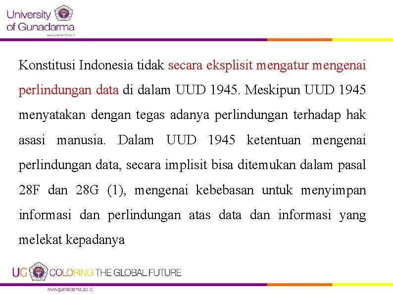 Konstitusi Indonesia tidak secara eksplisit mengatur mengenai perlindungan data di dalam UUD 1945. Meskipun