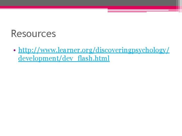 Resources • http: //www. learner. org/discoveringpsychology/ development/dev_flash. html