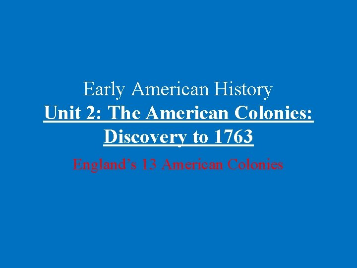 Early American History Unit 2: The American Colonies: Discovery to 1763 England's 13 American