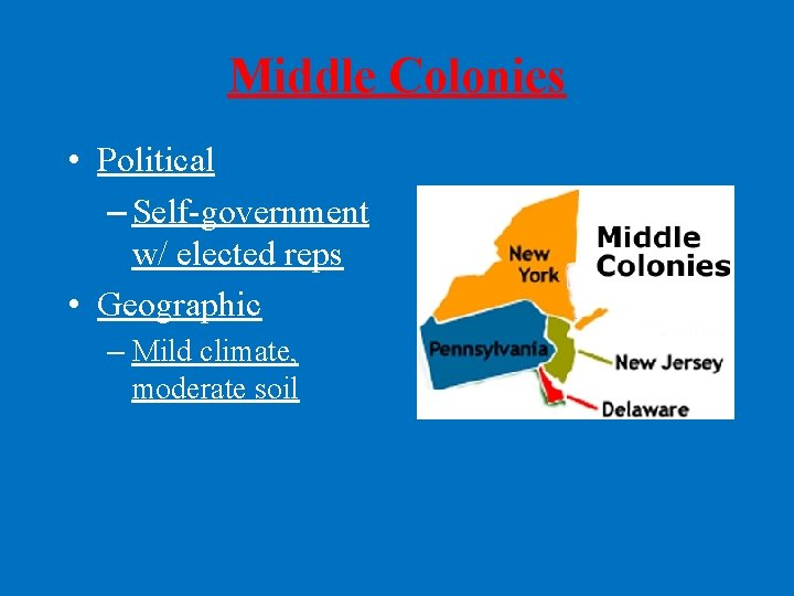 Middle Colonies • Political – Self-government w/ elected reps • Geographic – Mild climate,
