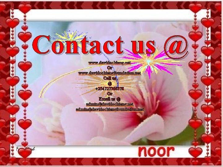 Contact us @ www. davidochieng. net Or www. davidochiengfoundation. net Call us @ +254727366378