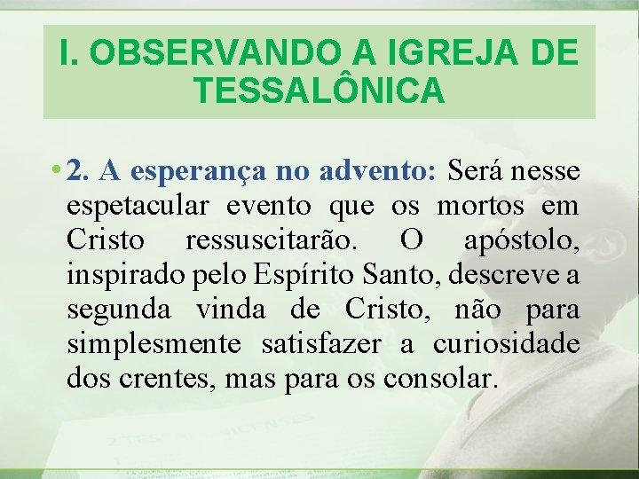 I. OBSERVANDO A IGREJA DE TESSALÔNICA • 2. A esperança no advento: Será nesse