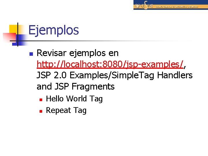 Ejemplos n Revisar ejemplos en http: //localhost: 8080/jsp-examples/, JSP 2. 0 Examples/Simple. Tag Handlers