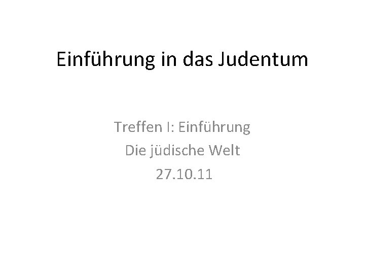 Einführung in das Judentum Treffen I: Einführung Die jüdische Welt 27. 10. 11