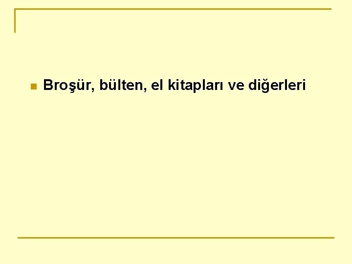 n Broşür, bülten, el kitapları ve diğerleri
