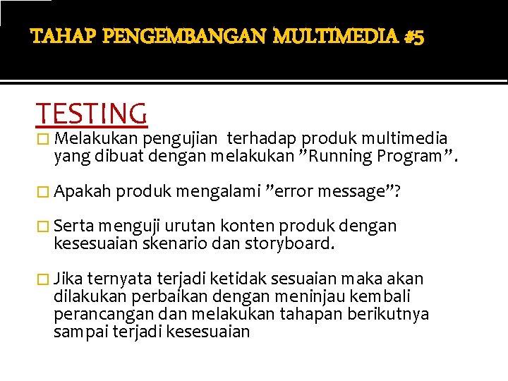 TAHAP PENGEMBANGAN MULTIMEDIA #5 TESTING � Melakukan pengujian terhadap produk multimedia yang dibuat dengan