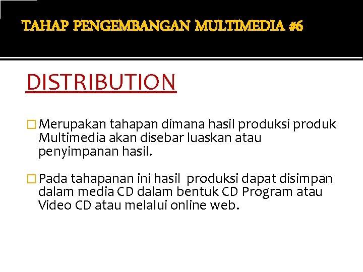 TAHAP PENGEMBANGAN MULTIMEDIA #6 DISTRIBUTION � Merupakan tahapan dimana hasil produksi produk Multimedia akan
