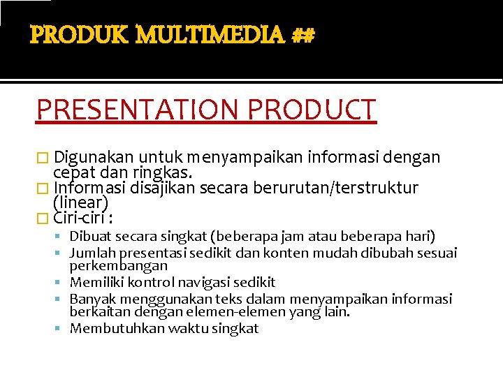 PRODUK MULTIMEDIA ## PRESENTATION PRODUCT � Digunakan untuk menyampaikan informasi dengan cepat dan ringkas.