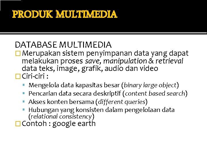 PRODUK MULTIMEDIA DATABASE MULTIMEDIA � Merupakan sistem penyimpanan data yang dapat melakukan proses save,