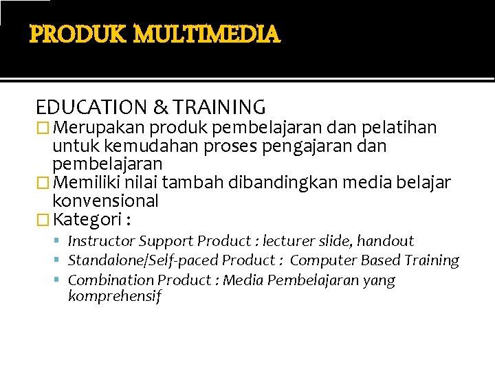 PRODUK MULTIMEDIA EDUCATION & TRAINING � Merupakan produk pembelajaran dan pelatihan untuk kemudahan proses