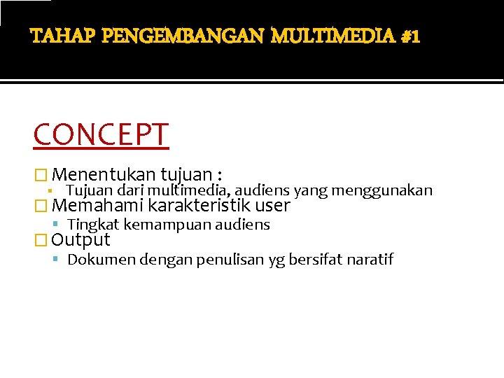 TAHAP PENGEMBANGAN MULTIMEDIA #1 CONCEPT � Menentukan tujuan : ▪ Tujuan dari multimedia, audiens