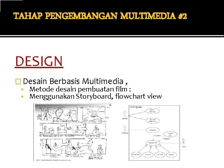 TAHAP PENGEMBANGAN MULTIMEDIA #2 DESIGN � Desain Berbasis Multimedia , ▪ Metode desain pembuatan