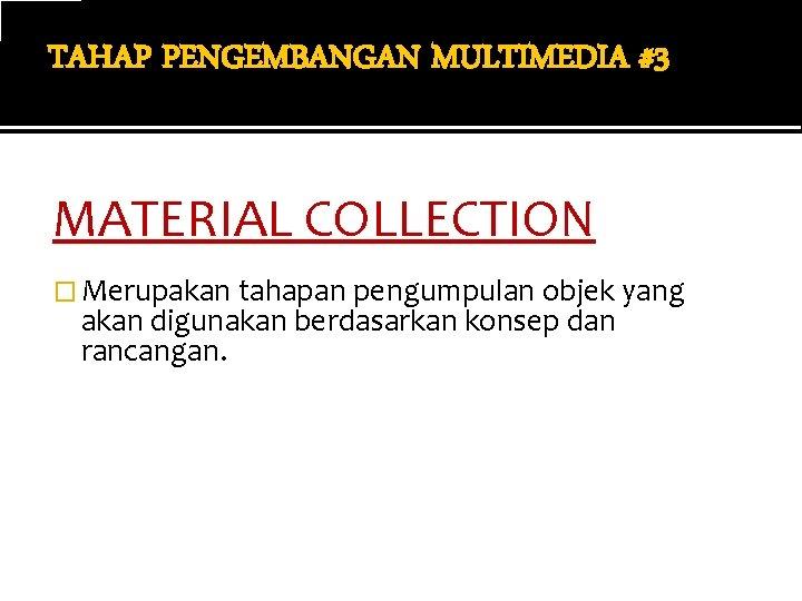 TAHAP PENGEMBANGAN MULTIMEDIA #3 MATERIAL COLLECTION � Merupakan tahapan pengumpulan objek yang akan digunakan