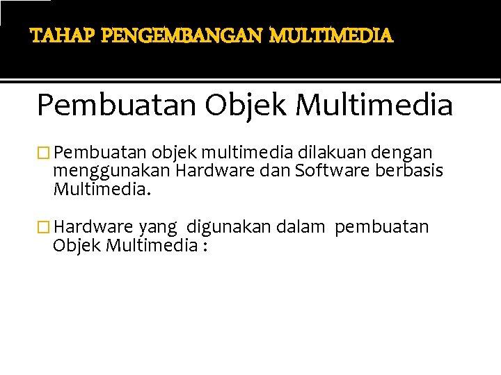TAHAP PENGEMBANGAN MULTIMEDIA Pembuatan Objek Multimedia � Pembuatan objek multimedia dilakuan dengan menggunakan Hardware