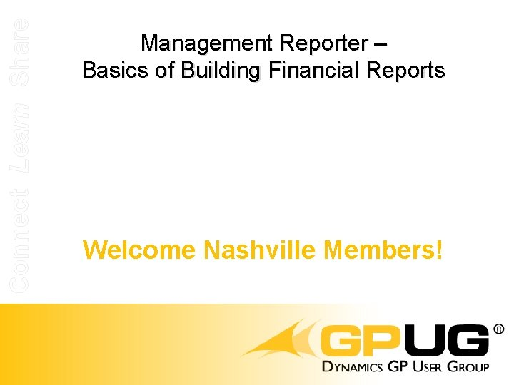 Connect Learn Share Management Reporter – Basics of Building Financial Reports Welcome Nashville Members!