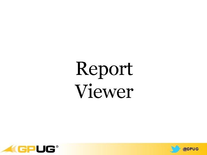 Report Viewer @GPUG