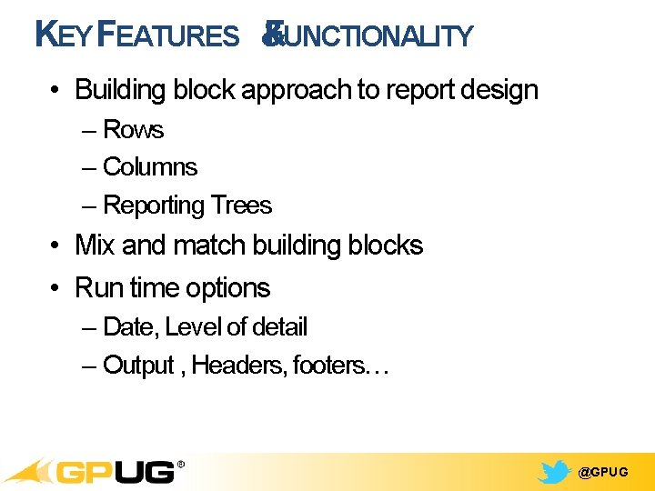 KEY FEATURES & FUNCTIONALITY • Building block approach to report design – Rows –