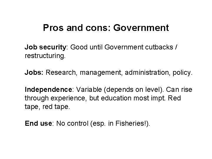 Pros and cons: Government Job security: Good until Government cutbacks / restructuring. Jobs: Research,