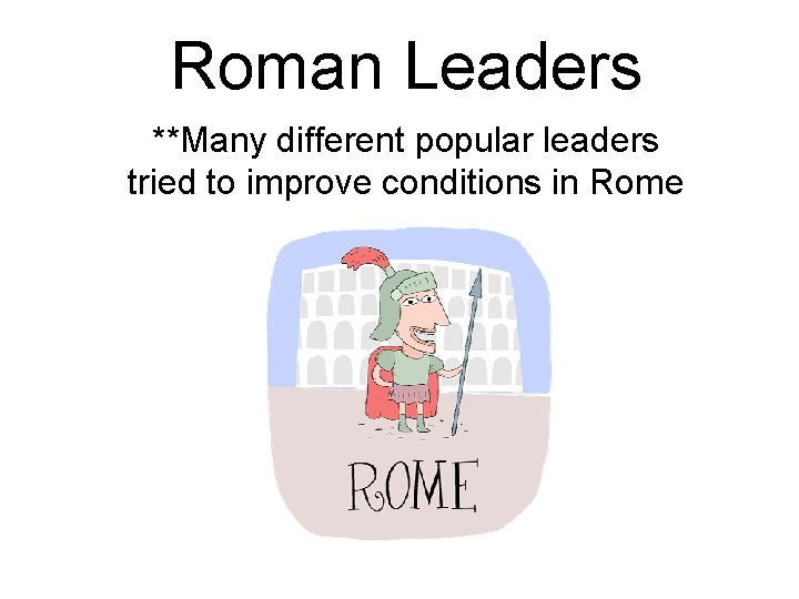 Roman Leaders **Many different popular leaders tried to improve conditions in Rome