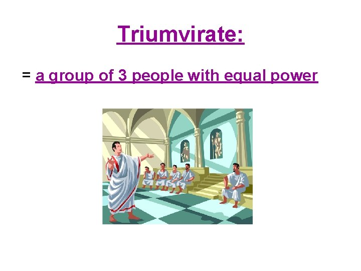 Triumvirate: = a group of 3 people with equal power