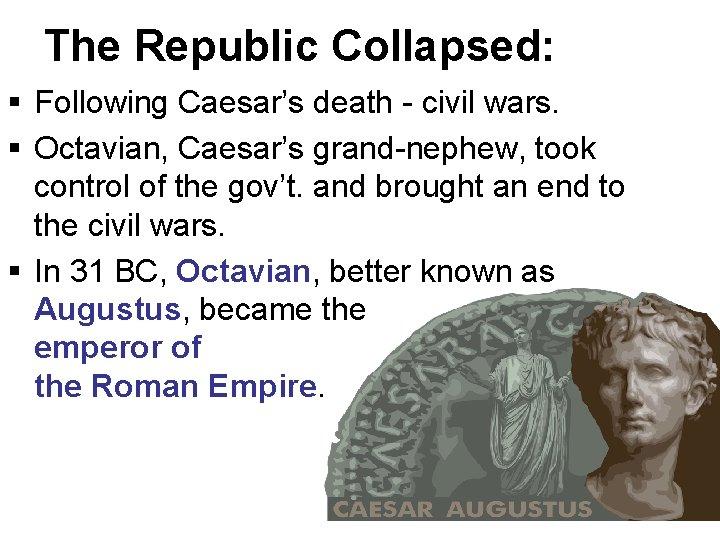 The Republic Collapsed: § Following Caesar's death - civil wars. § Octavian, Caesar's grand-nephew,