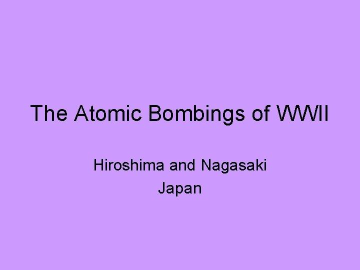 The Atomic Bombings of WWII Hiroshima and Nagasaki Japan