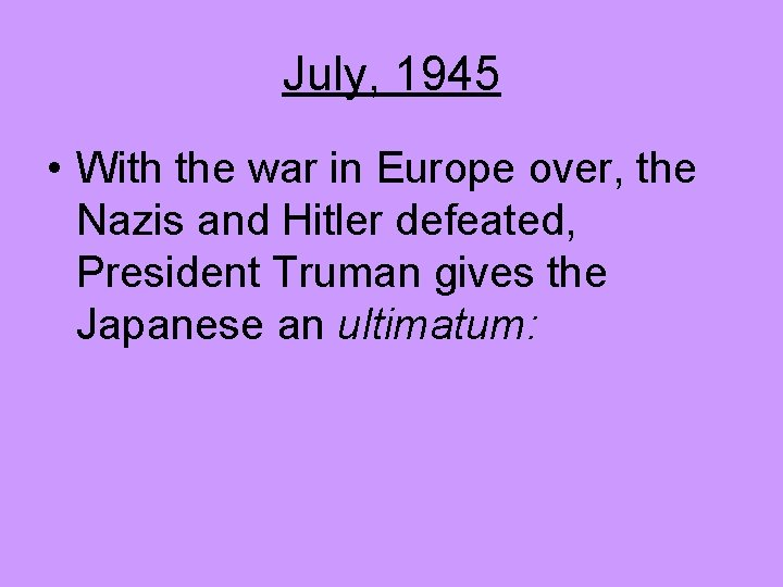 July, 1945 • With the war in Europe over, the Nazis and Hitler defeated,