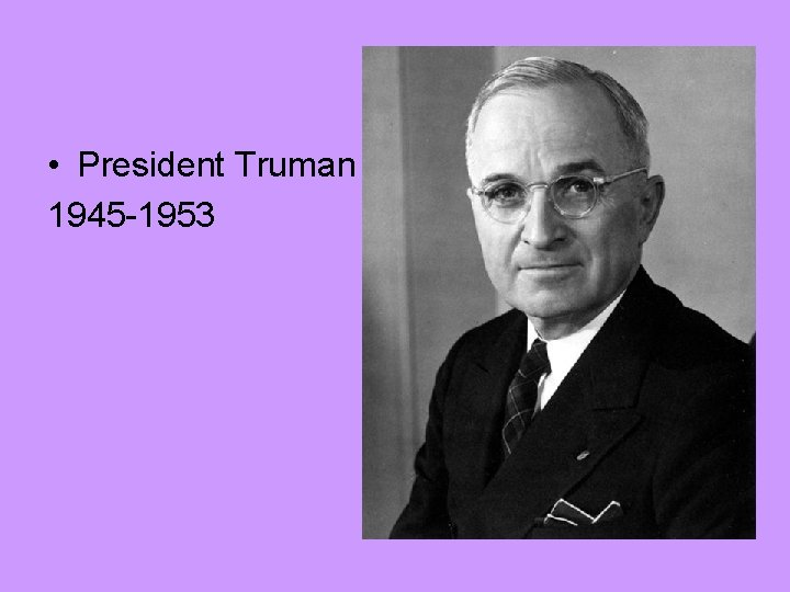 • President Truman 1945 -1953