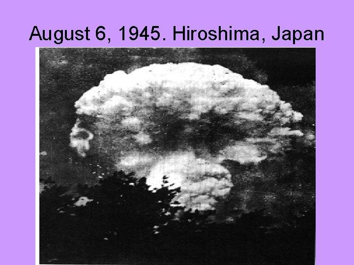 August 6, 1945. Hiroshima, Japan