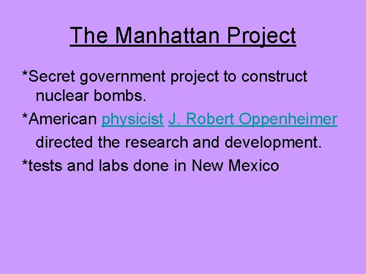 The Manhattan Project *Secret government project to construct nuclear bombs. *American physicist J. Robert