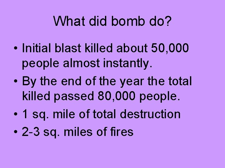 What did bomb do? • Initial blast killed about 50, 000 people almost instantly.