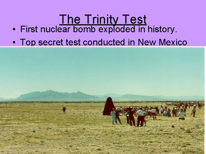 The Trinity Test • First nuclear bomb exploded in history. • Top secret test