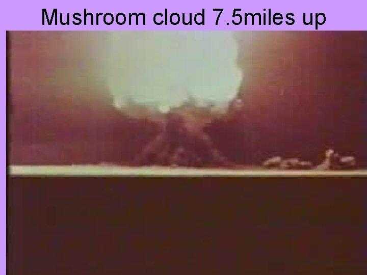 Mushroom cloud 7. 5 miles up