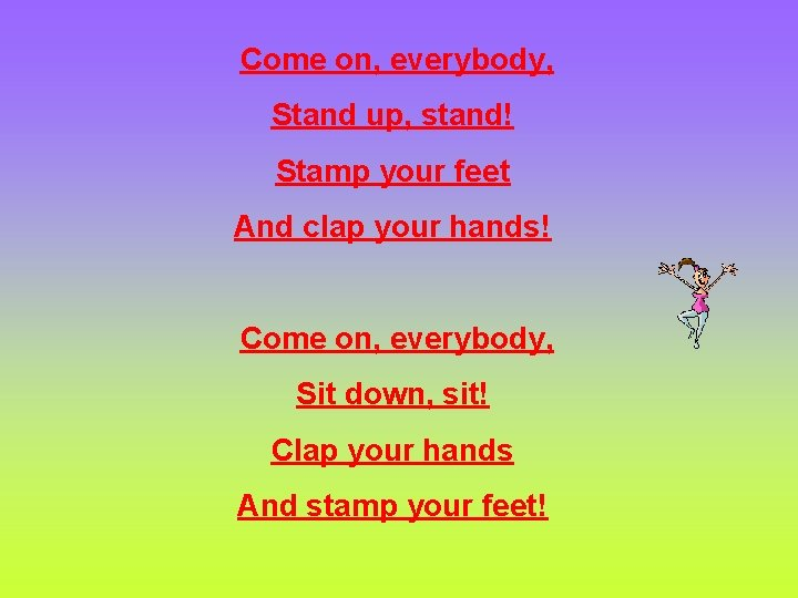 Come on, everybody, Stand up, stand! Stamp your feet And clap your hands! Come
