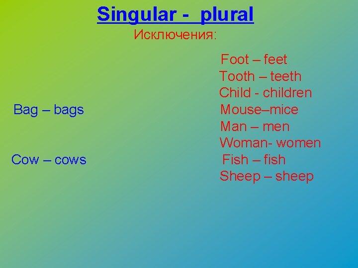 Singular - plural Исключения: Bag – bags Cow – cows Foot – feet Tooth