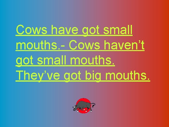 Cows have got small mouths. - Cows haven't got small mouths. They've got big