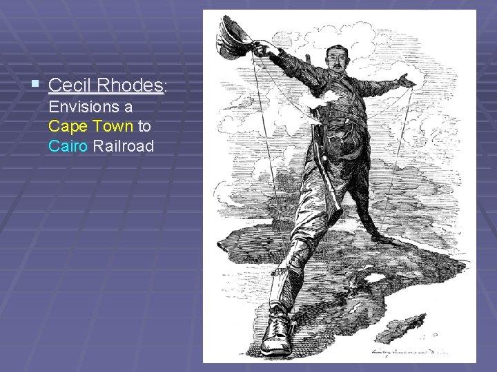 § Cecil Rhodes: Envisions a Cape Town to Cairo Railroad