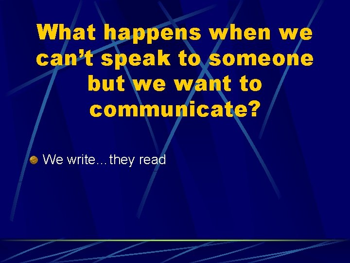 What happens when we can't speak to someone but we want to communicate? We