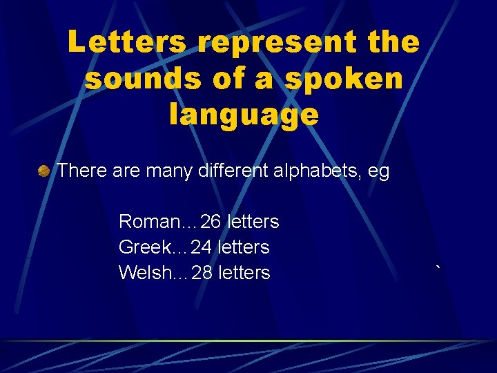 Letters represent the sounds of a spoken language There are many different alphabets, eg