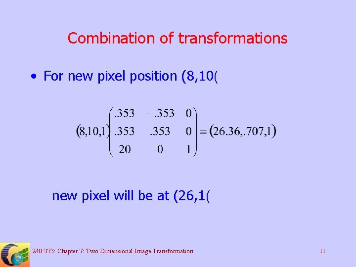 Combination of transformations • For new pixel position (8, 10( new pixel will be
