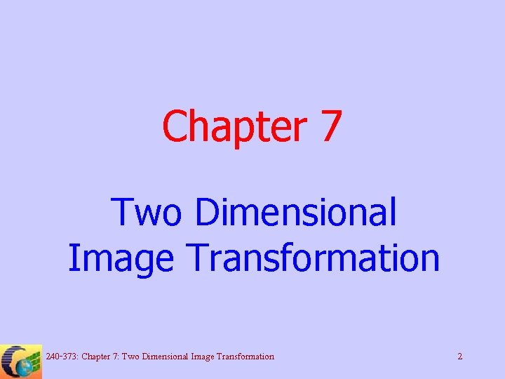 Chapter 7 Two Dimensional Image Transformation 240 -373: Chapter 7: Two Dimensional Image Transformation