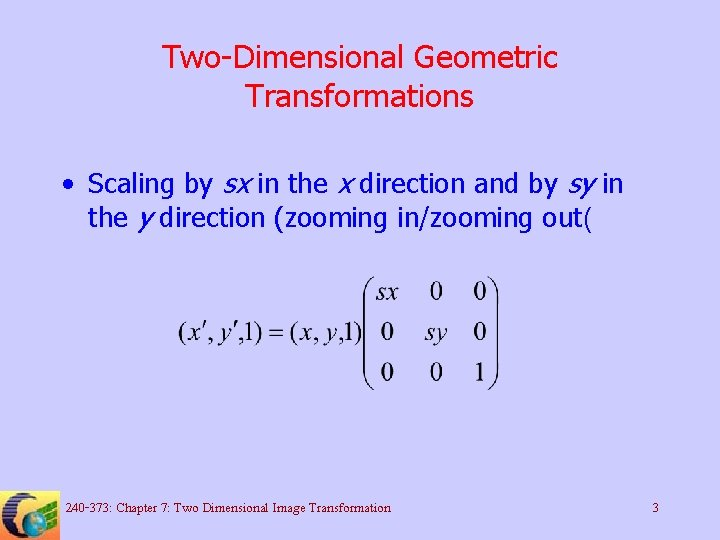 Two-Dimensional Geometric Transformations • Scaling by sx in the x direction and by sy