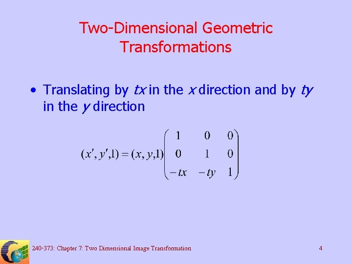 Two-Dimensional Geometric Transformations • Translating by tx in the x direction and by ty