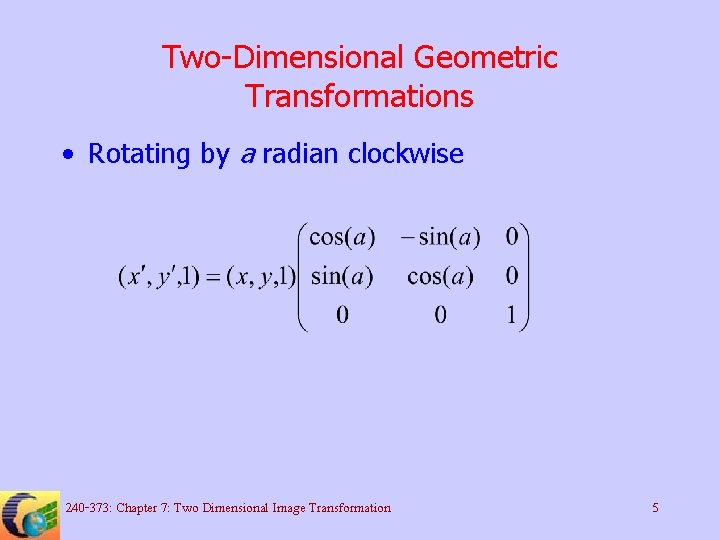 Two-Dimensional Geometric Transformations • Rotating by a radian clockwise 240 -373: Chapter 7: Two