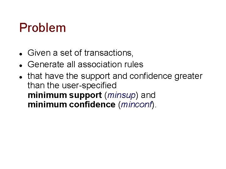 Problem l l l Given a set of transactions, Generate all association rules that
