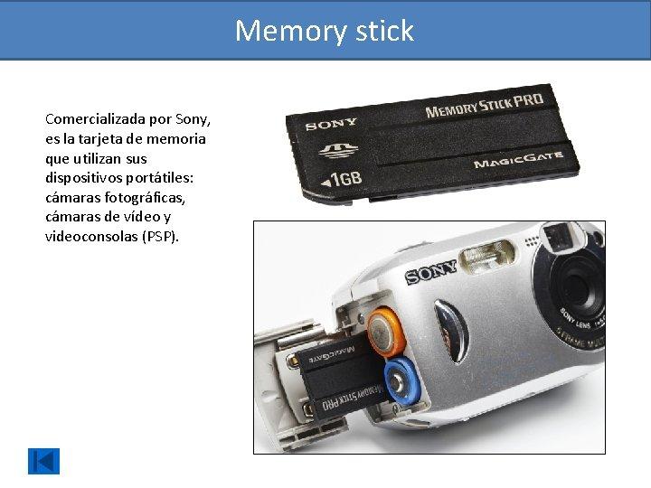 Memory stick Comercializada por Sony, es la tarjeta de memoria que utilizan sus dispositivos