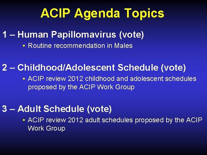ACIP Agenda Topics 1 – Human Papillomavirus (vote) • Routine recommendation in Males 2