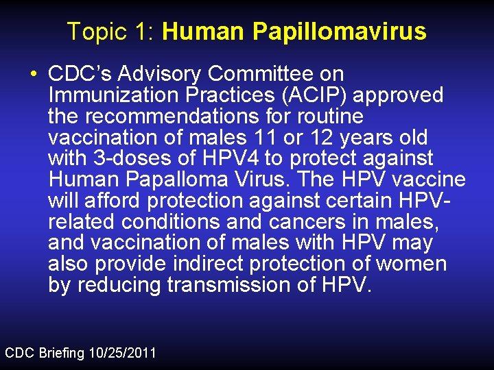 Topic 1: Human Papillomavirus • CDC's Advisory Committee on Immunization Practices (ACIP) approved the